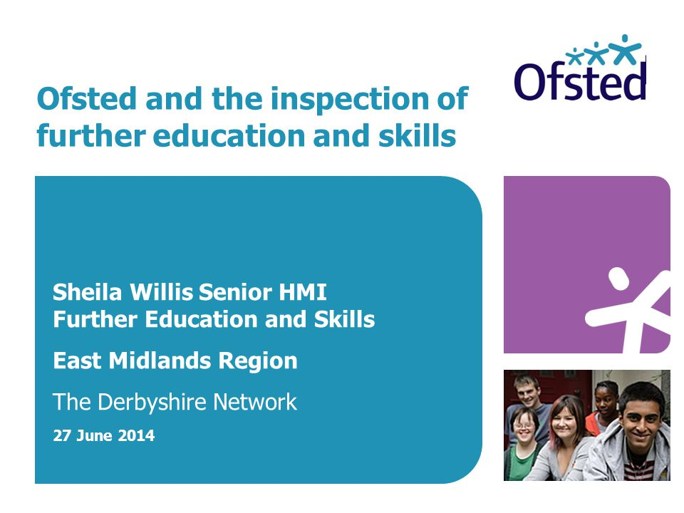 Ofsted and the inspection of further education and skills Sheila Willis Senior HMI Further Education and Skills East Midlands Region The Derbyshire Network 27 June 2014