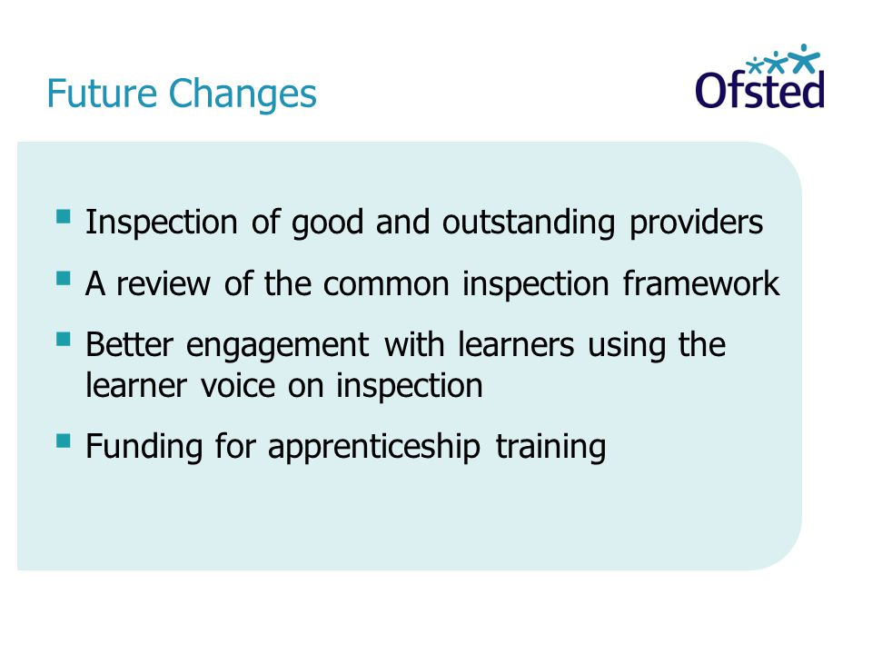 Future Changes  Inspection of good and outstanding providers  A review of the common inspection framework  Better engagement with learners using the learner voice on inspection  Funding for apprenticeship training