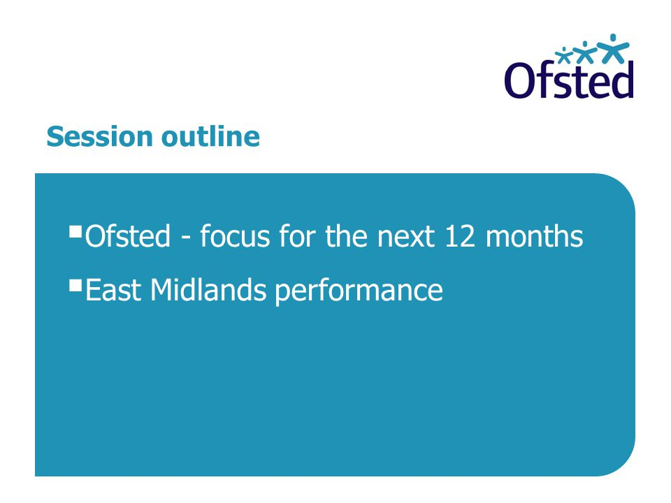 Session outline  Ofsted - focus for the next 12 months  East Midlands performance