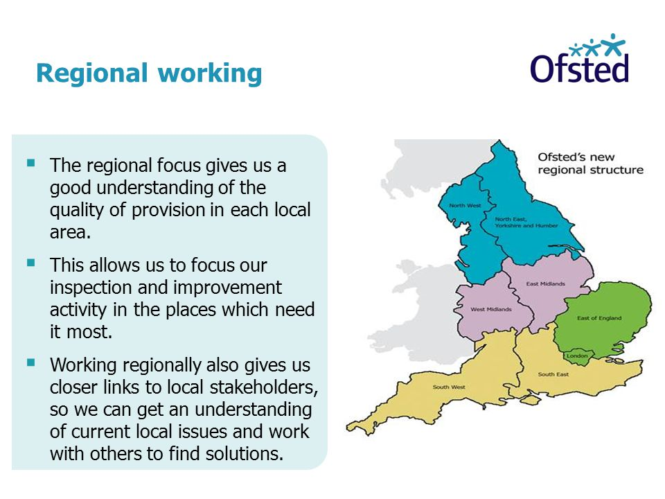 Regional working  The regional focus gives us a good understanding of the quality of provision in each local area.