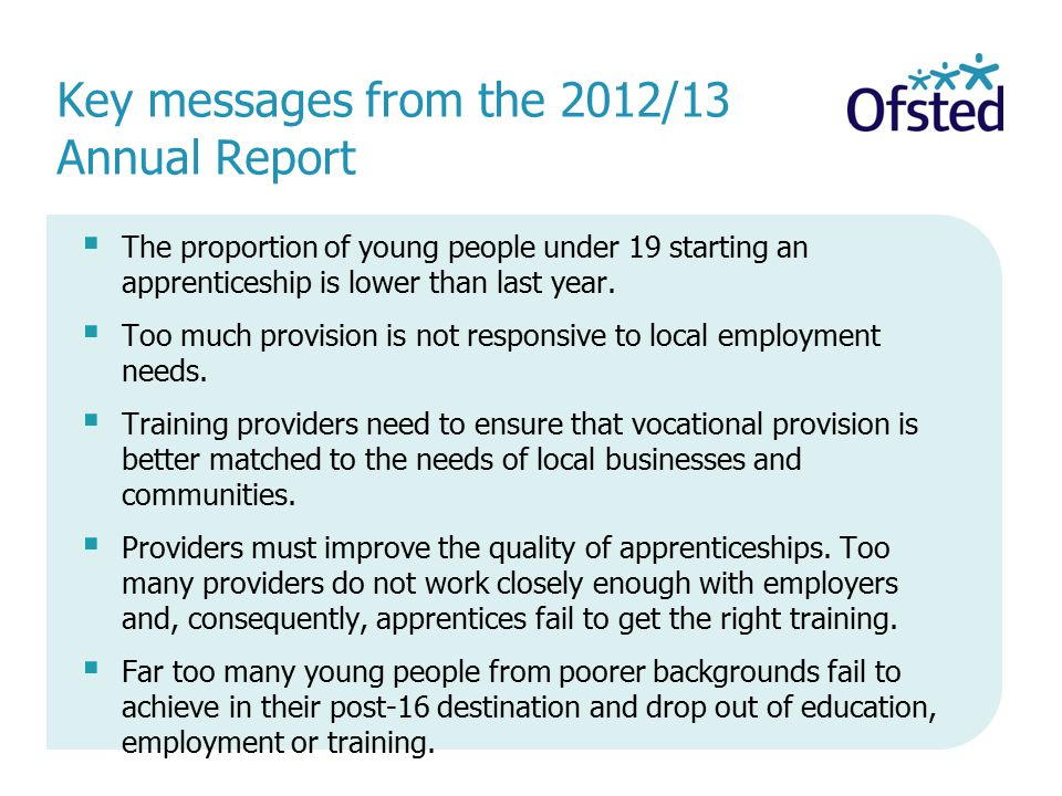 Key messages from the 2012/13 Annual Report  The proportion of young people under 19 starting an apprenticeship is lower than last year.