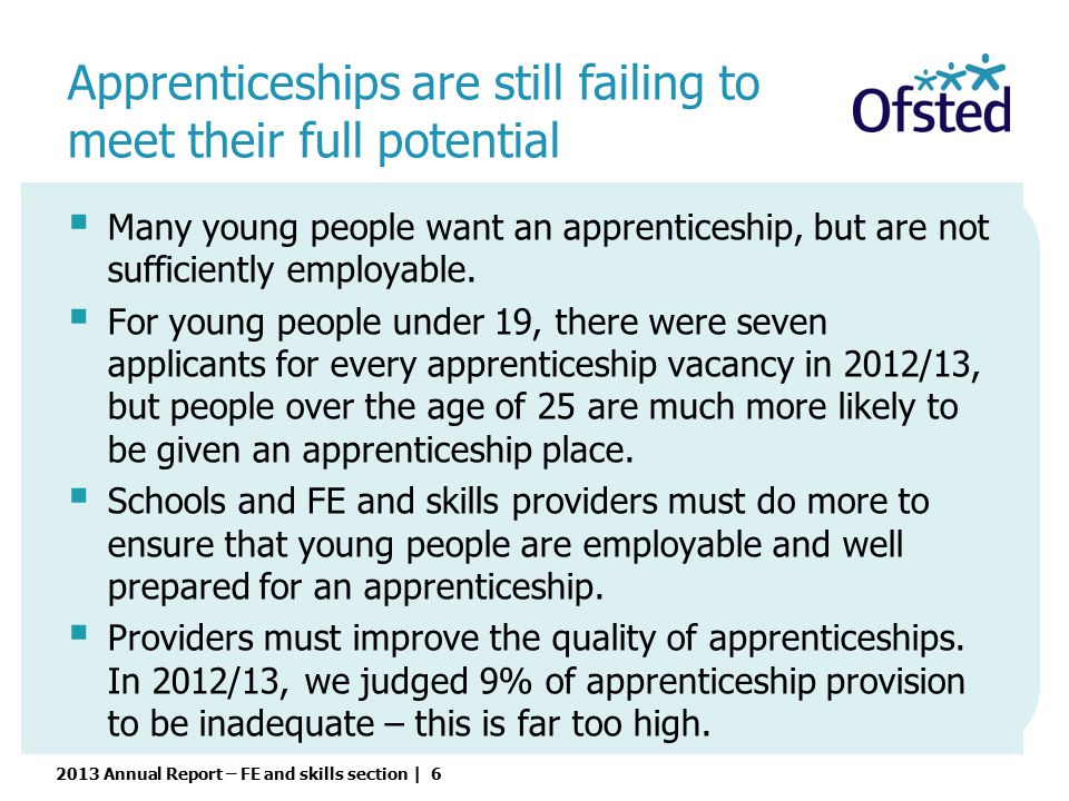2013 Annual Report – FE and skills section | 6  Many young people want an apprenticeship, but are not sufficiently employable.