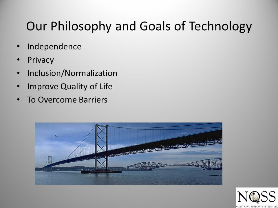 Our Philosophy and Goals of Technology Independence Privacy Inclusion/Normalization Improve Quality of Life To Overcome Barriers