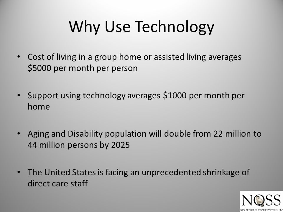 Why Use Technology Cost of living in a group home or assisted living averages $5000 per month per person Support using technology averages $1000 per m