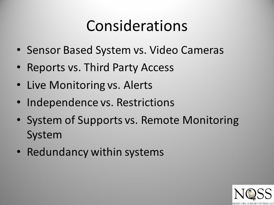 Considerations Sensor Based System vs. Video Cameras Reports vs. Third Party Access Live Monitoring vs. Alerts Independence vs. Restrictions System of