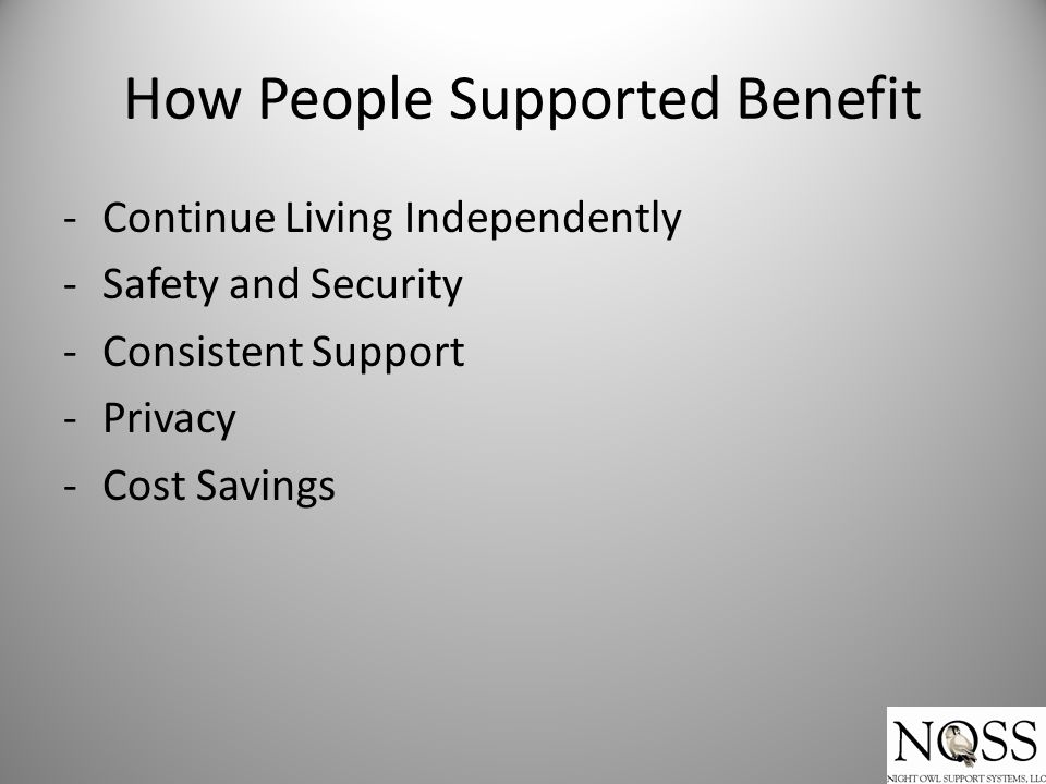 How People Supported Benefit -Continue Living Independently -Safety and Security -Consistent Support -Privacy -Cost Savings