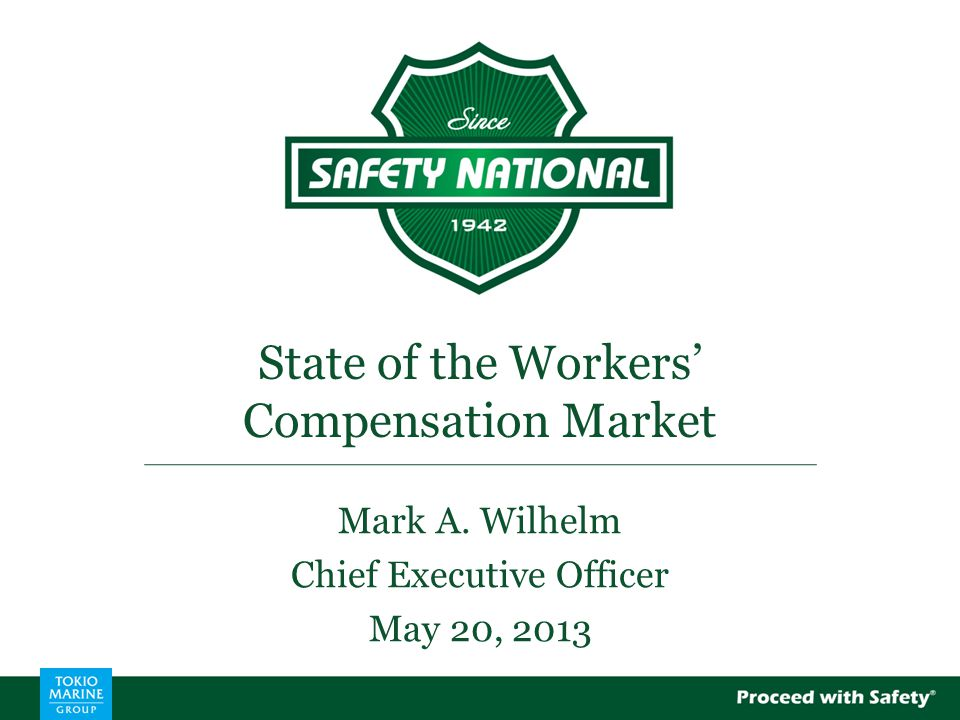 State of the Workers' Compensation Market Mark A. Wilhelm Chief Executive Officer May 20, 2013