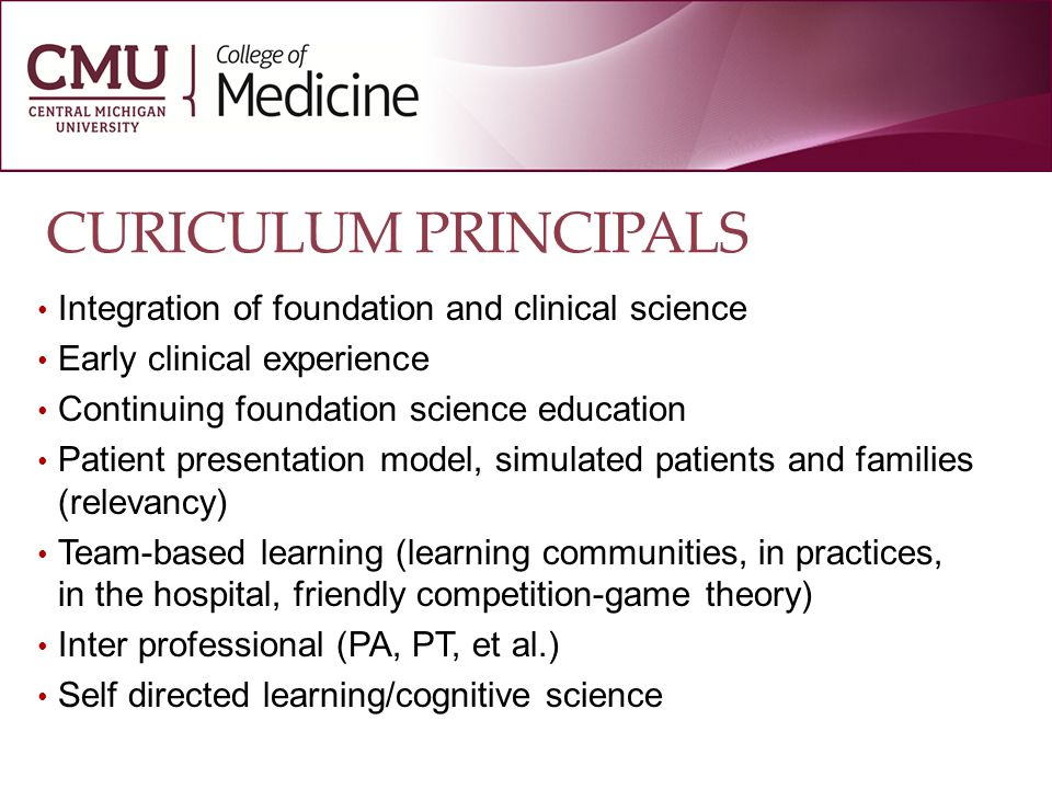 CURICULUM PRINCIPALS Integration of foundation and clinical science Early clinical experience Continuing foundation science education Patient presentation model, simulated patients and families (relevancy) Team-based learning (learning communities, in practices, in the hospital, friendly competition-game theory) Inter professional (PA, PT, et al.) Self directed learning/cognitive science