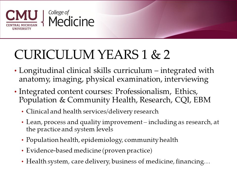 CURICULUM YEARS 1 & 2 Longitudinal clinical skills curriculum – integrated with anatomy, imaging, physical examination, interviewing Integrated content courses: Professionalism, Ethics, Population & Community Health, Research, CQI, EBM Clinical and health services/delivery research Lean, process and quality improvement – including as research, at the practice and system levels Population health, epidemiology, community health Evidence-based medicine (proven practice) Health system, care delivery, business of medicine, financing…