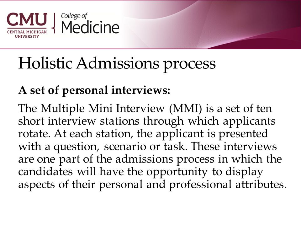 Holistic Admissions process A set of personal interviews: The Multiple Mini Interview (MMI) is a set of ten short interview stations through which applicants rotate.