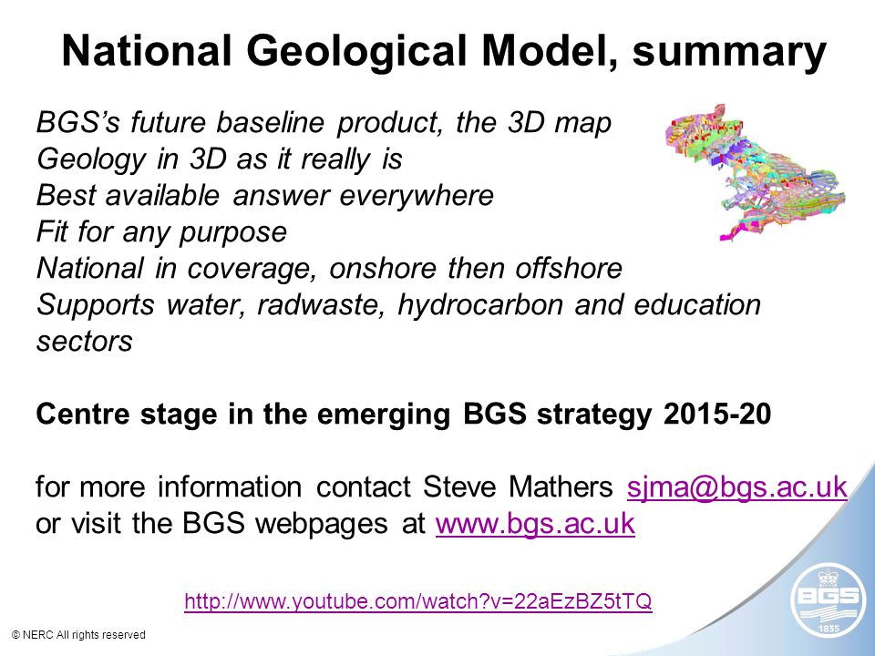 © NERC All rights reserved BGS's future baseline product, the 3D map Geology in 3D as it really is Best available answer everywhere Fit for any purpose National in coverage, onshore then offshore Supports water, radwaste, hydrocarbon and education sectors Centre stage in the emerging BGS strategy 2015-20 for more information contact Steve Mathers sjma@bgs.ac.uk or visit the BGS webpages at www.bgs.ac.uk sjma@bgs.ac.ukwww.bgs.ac.uk National Geological Model, summary http://www.youtube.com/watch?v=22aEzBZ5tTQ