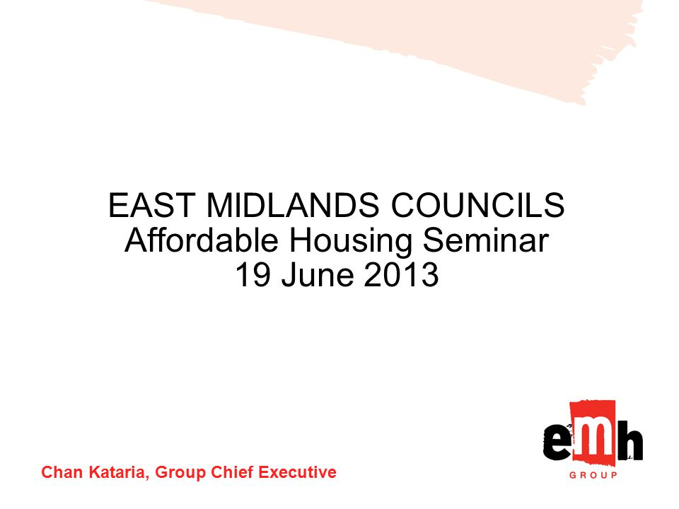 EAST MIDLANDS COUNCILS Affordable Housing Seminar 19 June 2013 Chan Kataria, Group Chief Executive