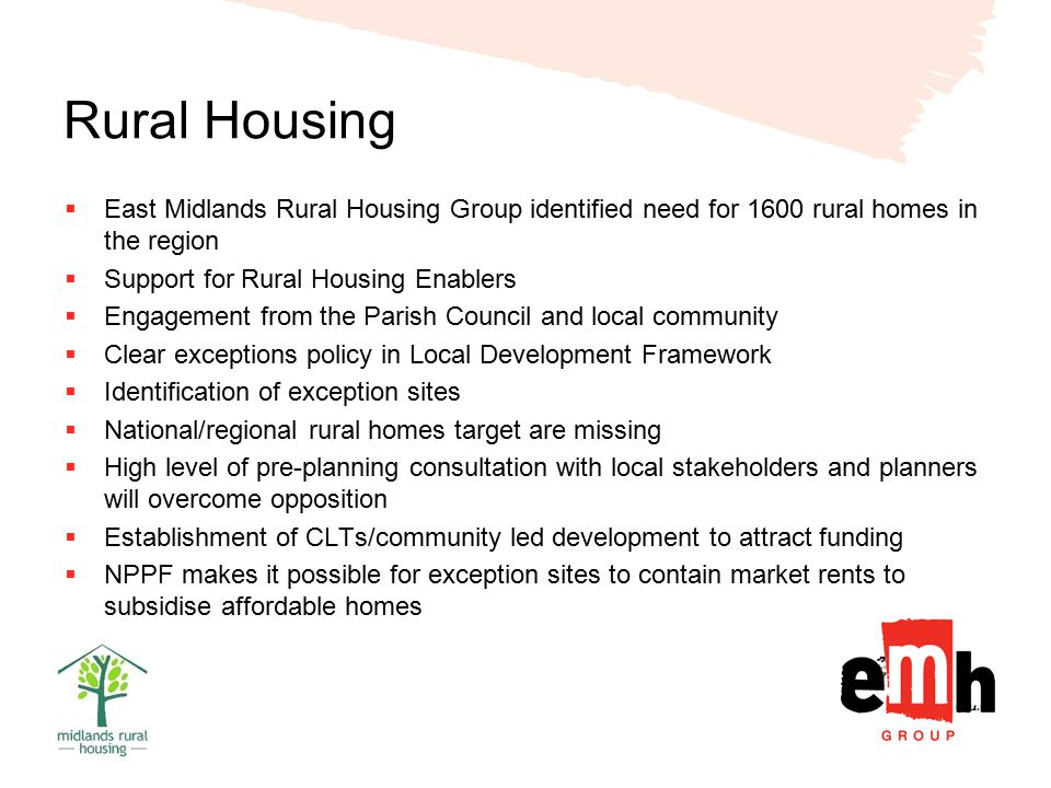 Rural Housing  East Midlands Rural Housing Group identified need for 1600 rural homes in the region  Support for Rural Housing Enablers  Engagement from the Parish Council and local community  Clear exceptions policy in Local Development Framework  Identification of exception sites  National/regional rural homes target are missing  High level of pre-planning consultation with local stakeholders and planners will overcome opposition  Establishment of CLTs/community led development to attract funding  NPPF makes it possible for exception sites to contain market rents to subsidise affordable homes