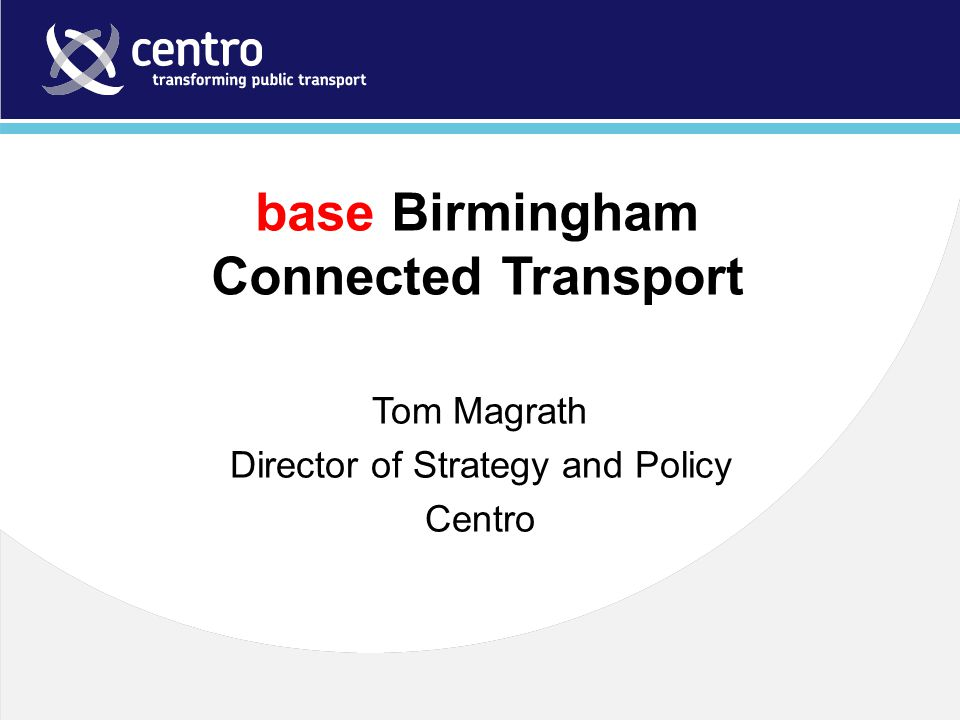 base Birmingham Connected Transport Tom Magrath Director of Strategy and Policy Centro