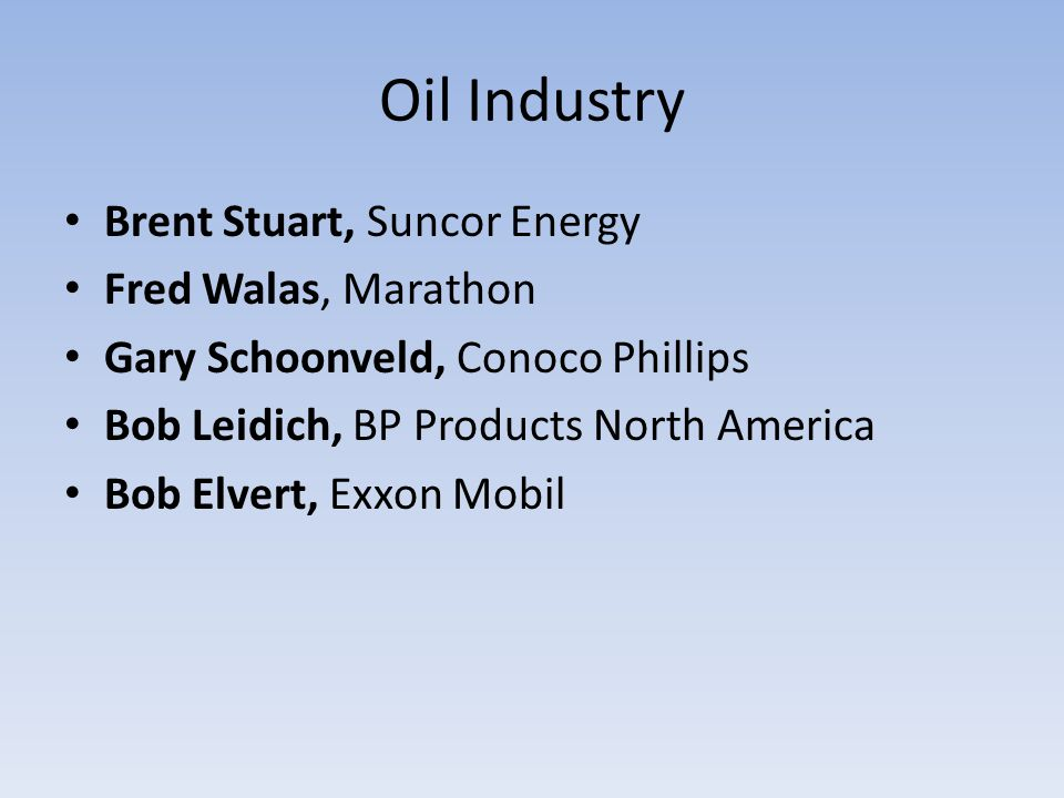 Oil Industry Brent Stuart, Suncor Energy Fred Walas, Marathon Gary Schoonveld, Conoco Phillips Bob Leidich, BP Products North America Bob Elvert, Exxon Mobil