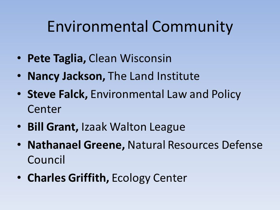 Environmental Community Pete Taglia, Clean Wisconsin Nancy Jackson, The Land Institute Steve Falck, Environmental Law and Policy Center Bill Grant, Izaak Walton League Nathanael Greene, Natural Resources Defense Council Charles Griffith, Ecology Center