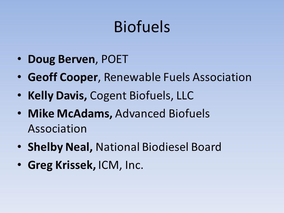 Biofuels Doug Berven, POET Geoff Cooper, Renewable Fuels Association Kelly Davis, Cogent Biofuels, LLC Mike McAdams, Advanced Biofuels Association Shelby Neal, National Biodiesel Board Greg Krissek, ICM, Inc.