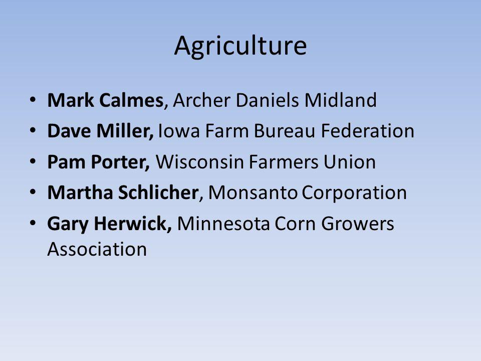Agriculture Mark Calmes, Archer Daniels Midland Dave Miller, Iowa Farm Bureau Federation Pam Porter, Wisconsin Farmers Union Martha Schlicher, Monsanto Corporation Gary Herwick, Minnesota Corn Growers Association