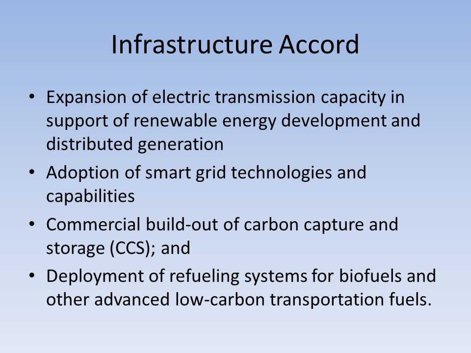 Infrastructure Accord Expansion of electric transmission capacity in support of renewable energy development and distributed generation Adoption of smart grid technologies and capabilities Commercial build-out of carbon capture and storage (CCS); and Deployment of refueling systems for biofuels and other advanced low-carbon transportation fuels.