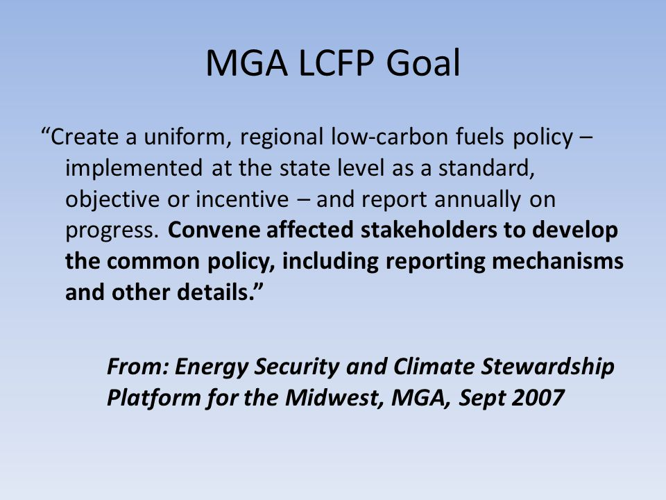 MGA LCFP Goal Create a uniform, regional low-carbon fuels policy – implemented at the state level as a standard, objective or incentive – and report annually on progress.