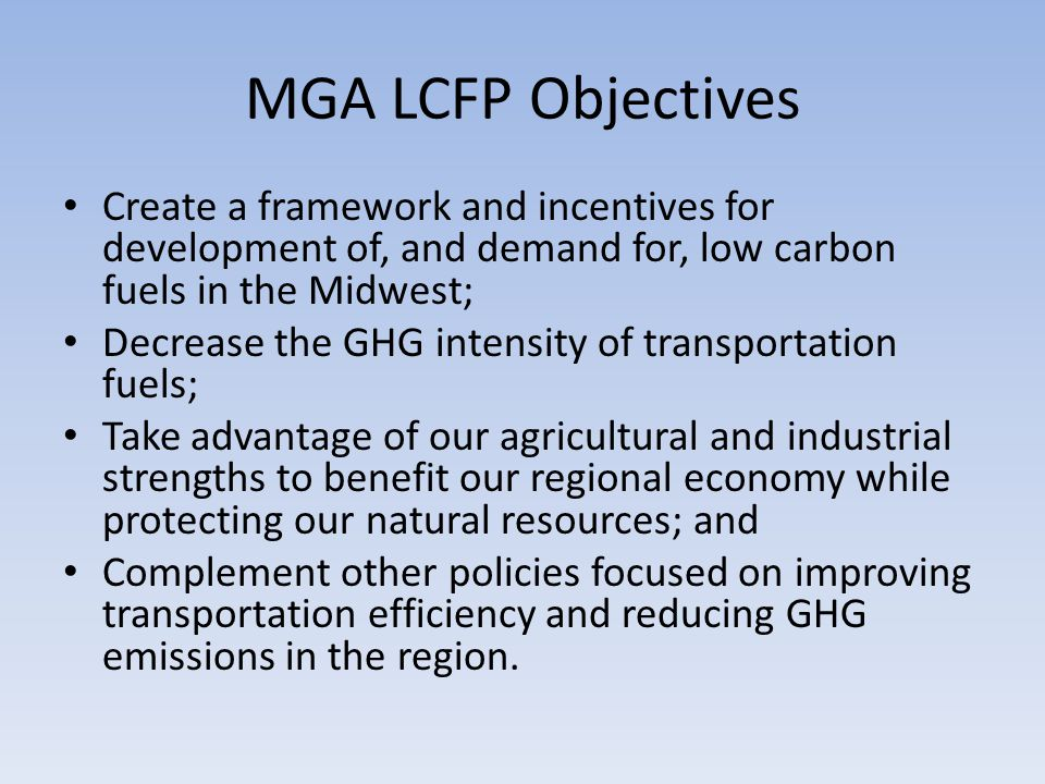 MGA LCFP Objectives Create a framework and incentives for development of, and demand for, low carbon fuels in the Midwest; Decrease the GHG intensity of transportation fuels; Take advantage of our agricultural and industrial strengths to benefit our regional economy while protecting our natural resources; and Complement other policies focused on improving transportation efficiency and reducing GHG emissions in the region.
