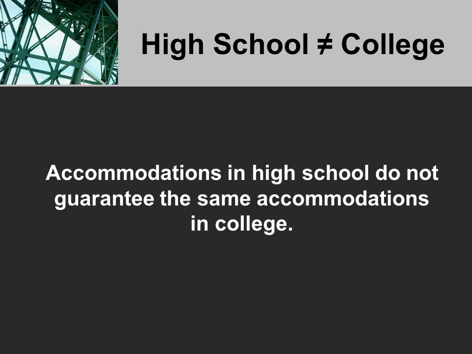 High School ≠ College Accommodations in high school do not guarantee the same accommodations in college.