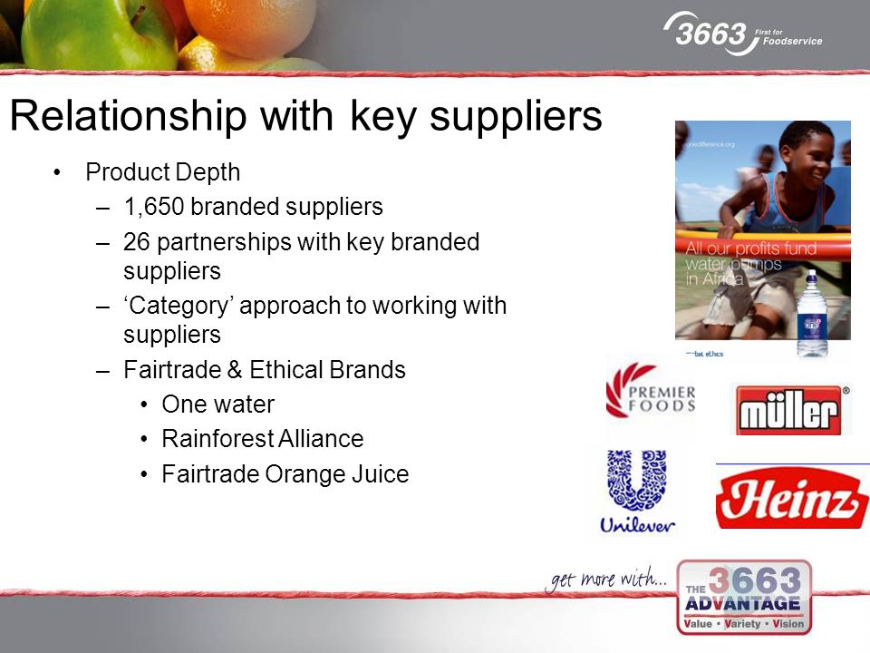 Relationship with key suppliers Product Depth –1,650 branded suppliers –26 partnerships with key branded suppliers –'Category' approach to working with suppliers –Fairtrade & Ethical Brands One water Rainforest Alliance Fairtrade Orange Juice