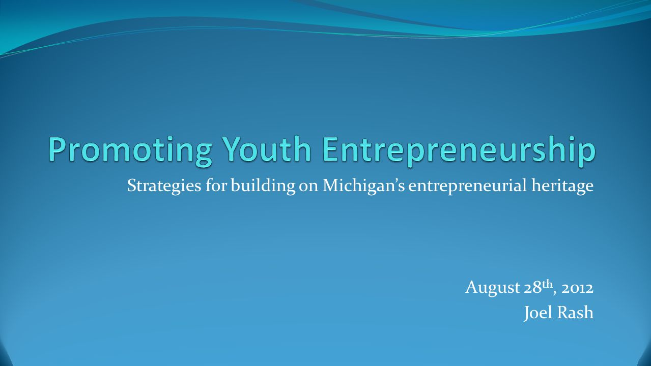 Strategies for building on Michigan's entrepreneurial heritage August 28 th, 2012 Joel Rash