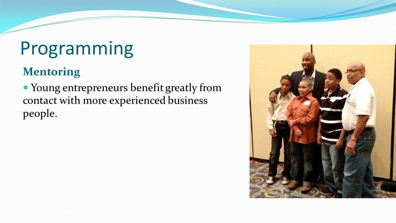 Programming Mentoring Young entrepreneurs benefit greatly from contact with more experienced business people.