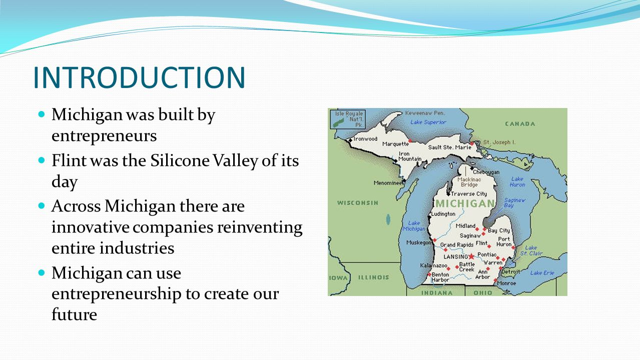 Introduction Michigan Then Michigan Today Detroit – manufacturing Battle Creek – cereal Grand Rapids – furniture Midland - chemicals Benton Harbor - appliances Top five in number of high tech employees Top five in total amount of R&D expenditures Top five in construction/expansion of corporate facilities Top five in number of engineering grads First in job creation improvement (2010)