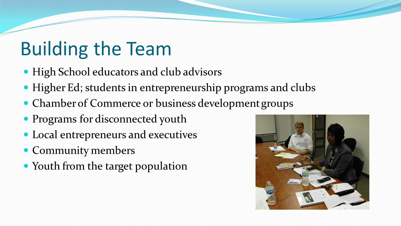 Building the Team High School educators and club advisors Higher Ed; students in entrepreneurship programs and clubs Chamber of Commerce or business d