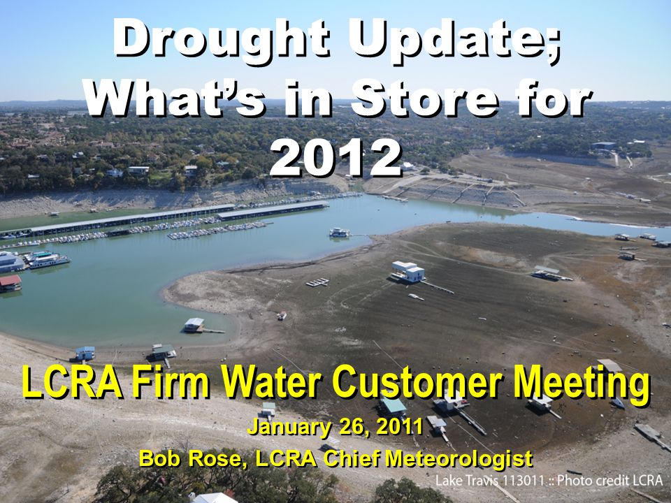 Drought Update; What's in Store for 2012 LCRA Firm Water Customer Meeting January 26, 2011 Bob Rose, LCRA Chief Meteorologist