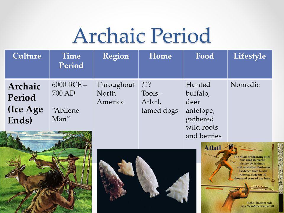 "Archaic Period CultureTime Period RegionHomeFoodLifestyle Archaic Period (Ice Age Ends) 6000 BCE – 700 AD ""Abilene Man"" Throughout North America ??? T"
