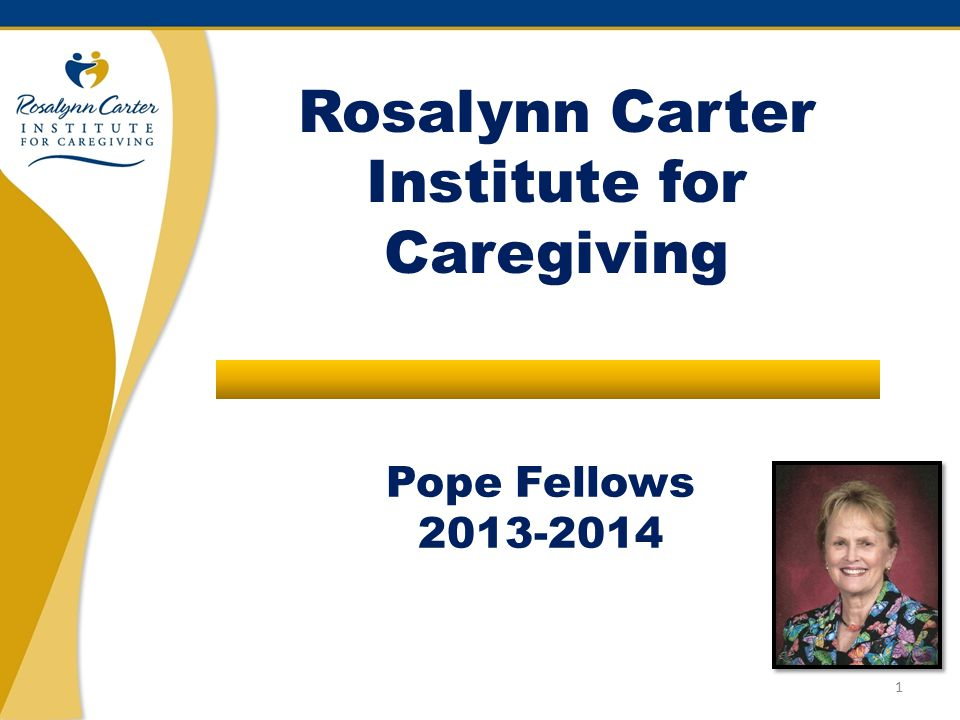 Pope Fellows 2013-2014 Rosalynn Carter Institute for Caregiving 1