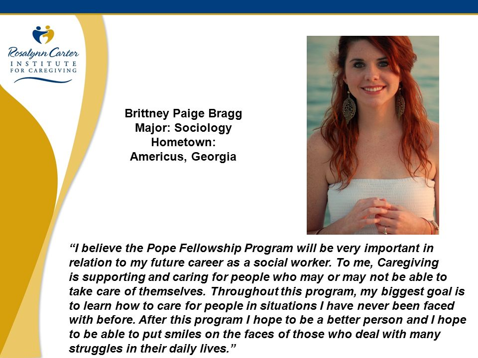 12 Brittney Paige Bragg Major: Sociology Hometown: Americus, Georgia I believe the Pope Fellowship Program will be very important in relation to my future career as a social worker.