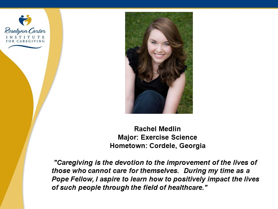 5 Rachel Medlin Major: Exercise Science Hometown: Cordele, Georgia Caregiving is the devotion to the improvement of the lives of those who cannot care for themselves.