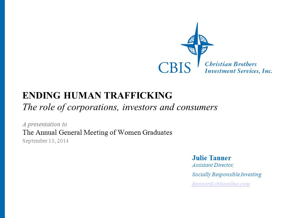 Julie Tanner Assistant Director, Socially Responsible Investing jtanner@cbisonline.com ENDING HUMAN TRAFFICKING The role of corporations, investors and consumers A presentation to The Annual General Meeting of Women Graduates September 13, 2014