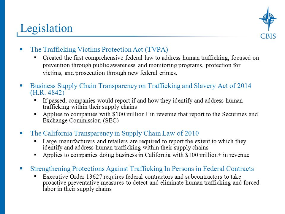 Legislation  The Trafficking Victims Protection Act (TVPA)  Created the first comprehensive federal law to address human trafficking, focused on prevention through public awareness and monitoring programs, protection for victims, and prosecution through new federal crimes.