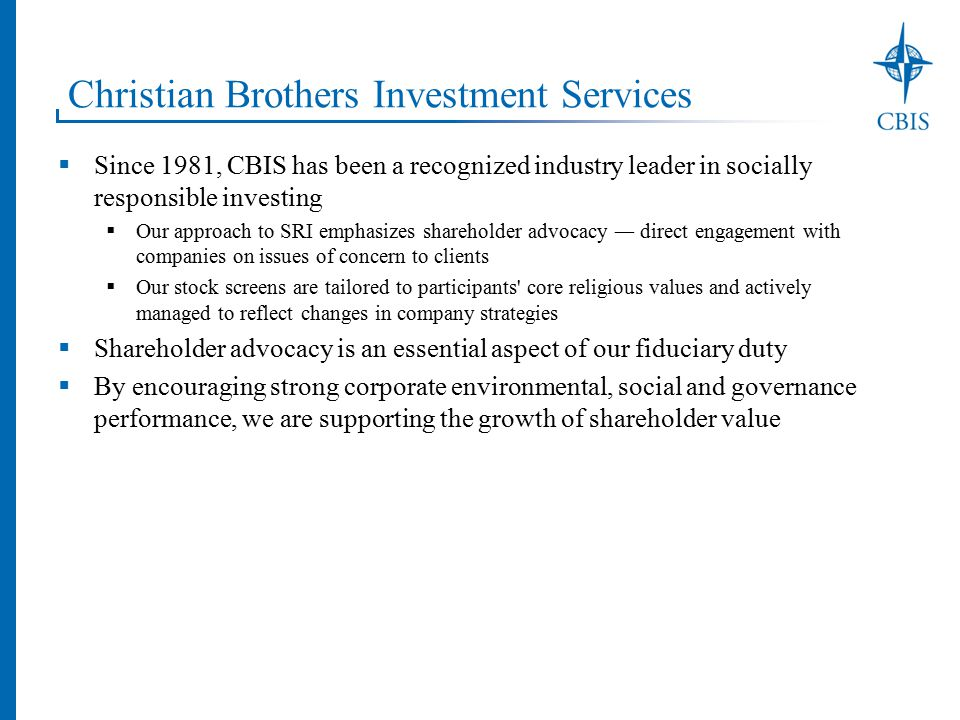 Christian Brothers Investment Services  Since 1981, CBIS has been a recognized industry leader in socially responsible investing  Our approach to SRI emphasizes shareholder advocacy ― direct engagement with companies on issues of concern to clients  Our stock screens are tailored to participants core religious values and actively managed to reflect changes in company strategies  Shareholder advocacy is an essential aspect of our fiduciary duty  By encouraging strong corporate environmental, social and governance performance, we are supporting the growth of shareholder value