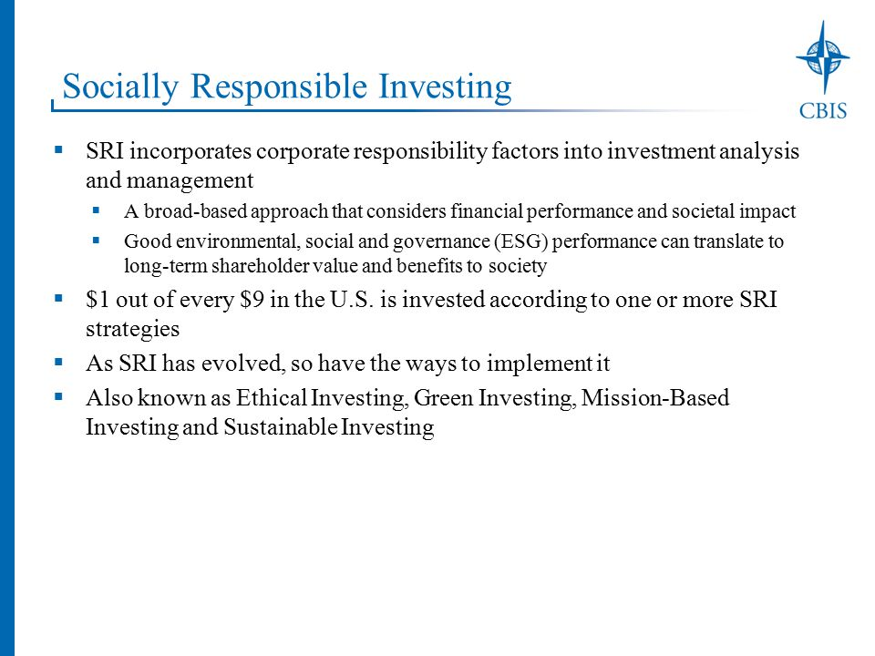 Socially Responsible Investing  SRI incorporates corporate responsibility factors into investment analysis and management  A broad-based approach that considers financial performance and societal impact  Good environmental, social and governance (ESG) performance can translate to long-term shareholder value and benefits to society  $1 out of every $9 in the U.S.