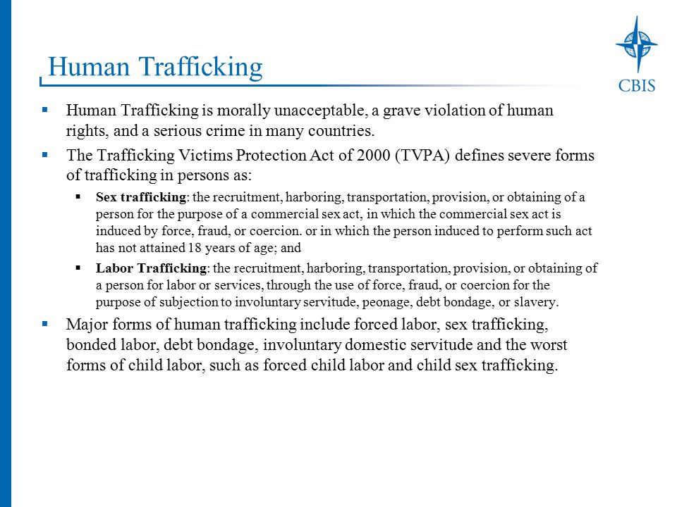 Corporate Strategies to Address Trafficking  Create human trafficking and ethical recruitment policies  Develop a common understanding and framework  Evaluate high-risk sectors and regions  Identify vulnerable workers and locations  Monitor and audit supply chains  Fix the problem and find the cause  Repay workers and terminate agents that charge fees  Train staff, workers and suppliers to identify and report human trafficking  Ensure workers know their rights, the laws, and hotline numbers  Improve public reporting  Share information with all stakeholders  Encourage suppliers to report