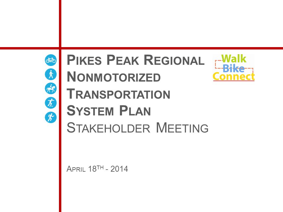 P IKES P EAK R EGIONAL N ONMOTORIZED T RANSPORTATION S YSTEM P LAN S TAKEHOLDER M EETING A PRIL 18 TH - 2014