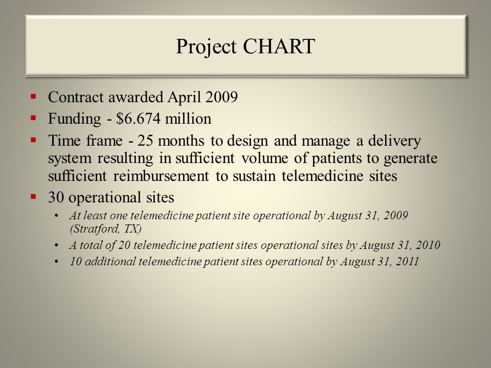 Project CHART  Contract awarded April 2009  Funding - $6.674 million  Time frame - 25 months to design and manage a delivery system resulting in sufficient volume of patients to generate sufficient reimbursement to sustain telemedicine sites  30 operational sites At least one telemedicine patient site operational by August 31, 2009 (Stratford, TX) A total of 20 telemedicine patient sites operational sites by August 31, 2010 10 additional telemedicine patient sites operational by August 31, 2011