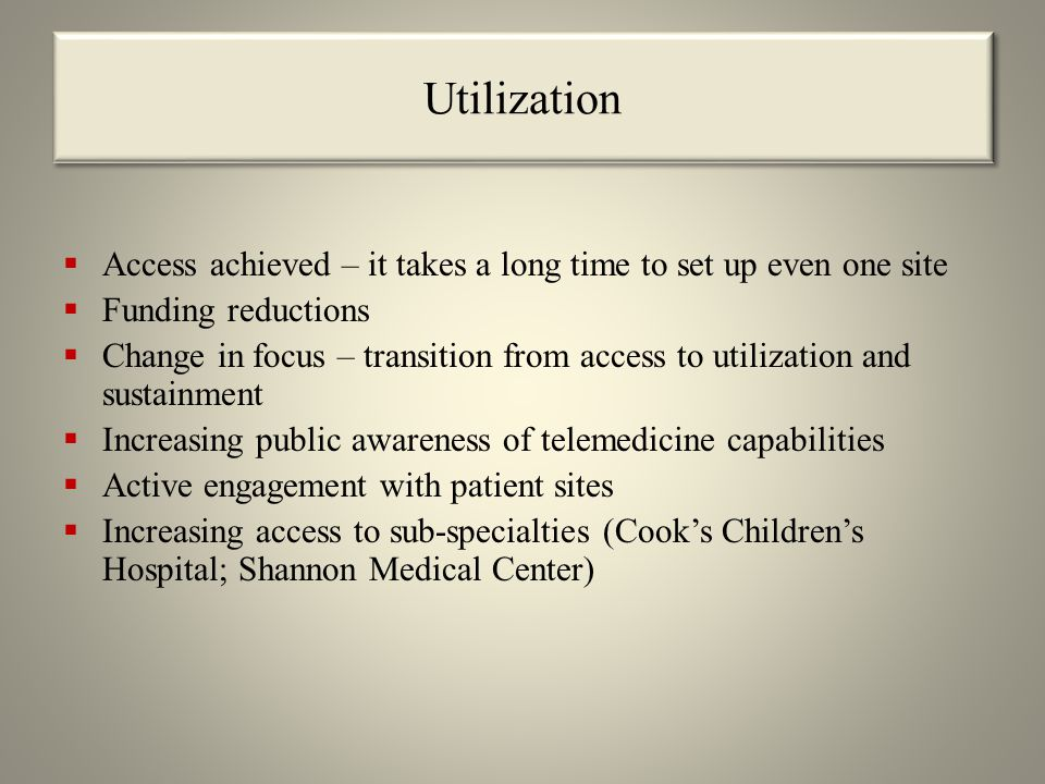 Utilization  Access achieved – it takes a long time to set up even one site  Funding reductions  Change in focus – transition from access to utilization and sustainment  Increasing public awareness of telemedicine capabilities  Active engagement with patient sites  Increasing access to sub-specialties (Cook's Children's Hospital; Shannon Medical Center)