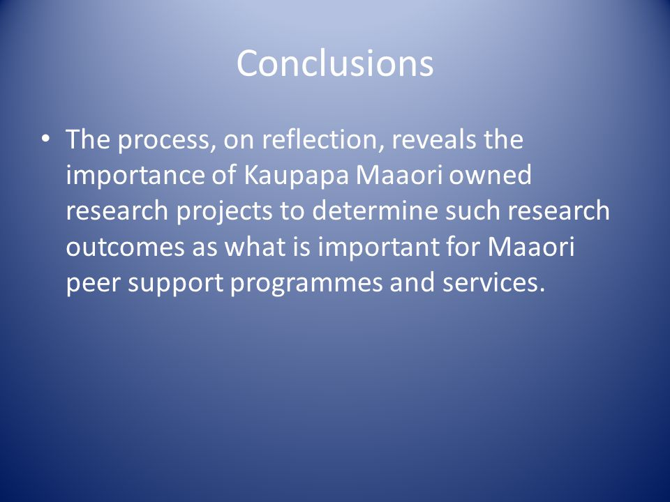 Conclusions The process, on reflection, reveals the importance of Kaupapa Maaori owned research projects to determine such research outcomes as what is important for Maaori peer support programmes and services.
