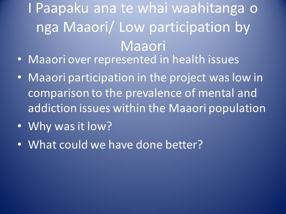 I Paapaku ana te whai waahitanga o nga Maaori/ Low participation by Maaori Maaori over represented in health issues Maaori participation in the project was low in comparison to the prevalence of mental and addiction issues within the Maaori population Why was it low.