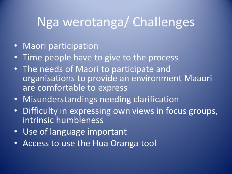 Nga werotanga/ Challenges Maori participation Time people have to give to the process The needs of Maori to participate and organisations to provide an environment Maaori are comfortable to express Misunderstandings needing clarification Difficulty in expressing own views in focus groups, intrinsic humbleness Use of language important Access to use the Hua Oranga tool