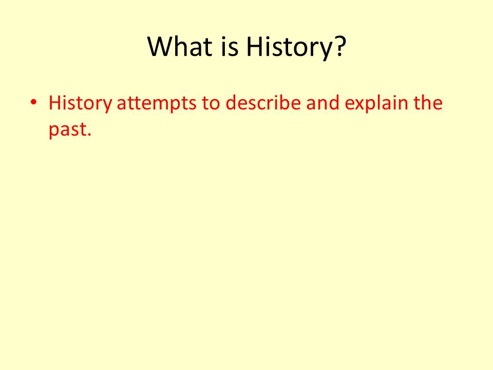 What is History.History attempts to describe and explain the past.
