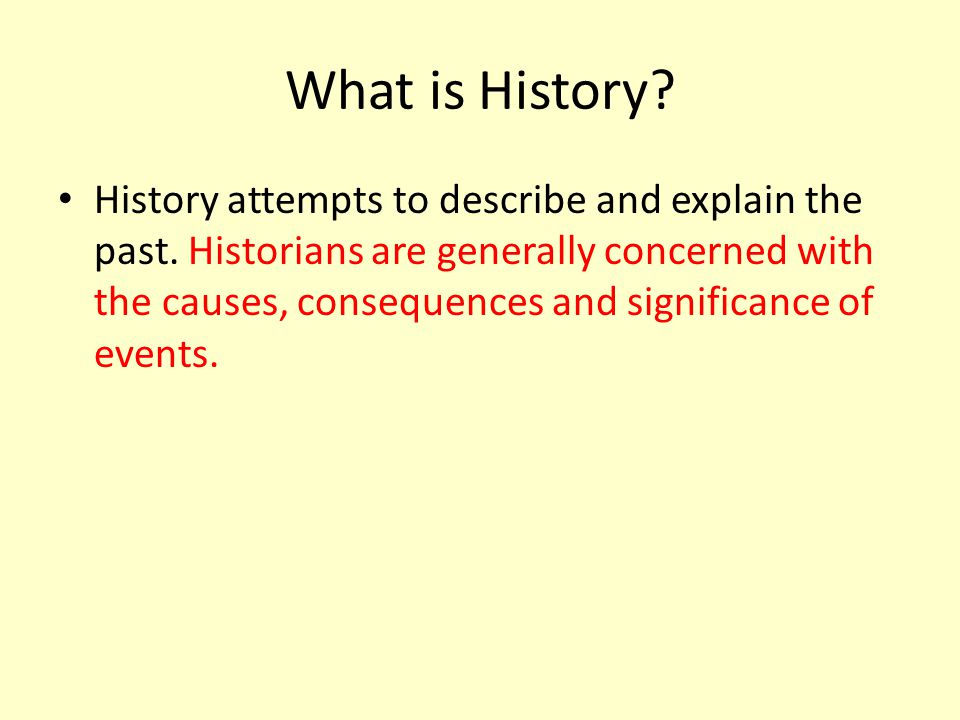 What is History. History attempts to describe and explain the past.