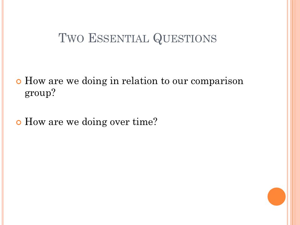 T WO E SSENTIAL Q UESTIONS How are we doing in relation to our comparison group.